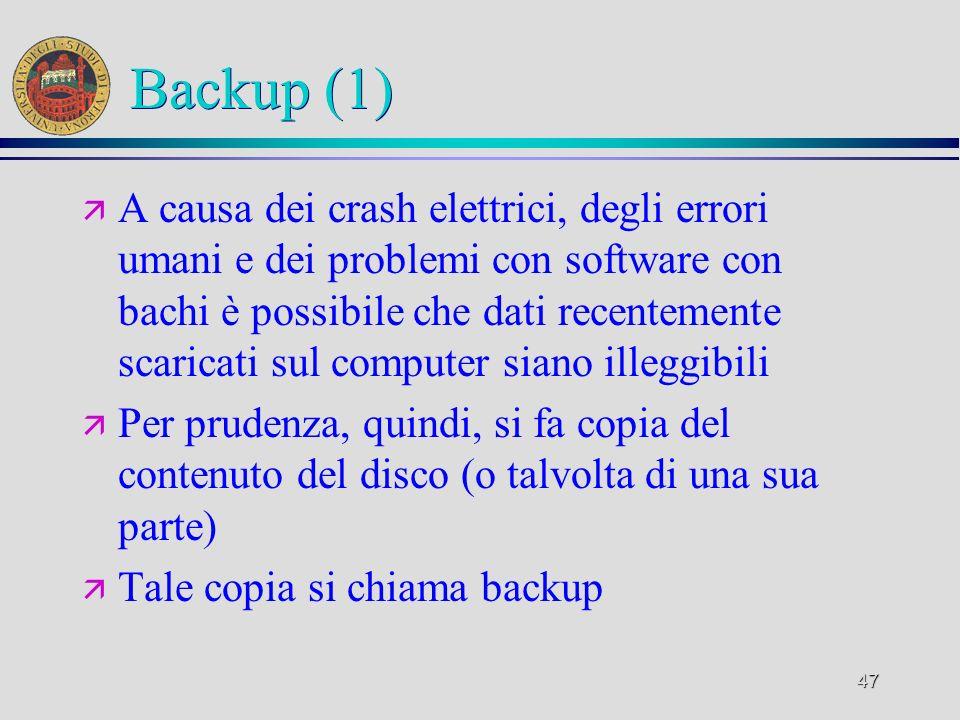 47 Backup (1) ä A causa dei crash elettrici, degli errori umani e dei problemi con software con bachi è possibile che dati recentemente scaricati sul computer siano illeggibili ä Per prudenza, quindi, si fa copia del contenuto del disco (o talvolta di una sua parte) ä Tale copia si chiama backup