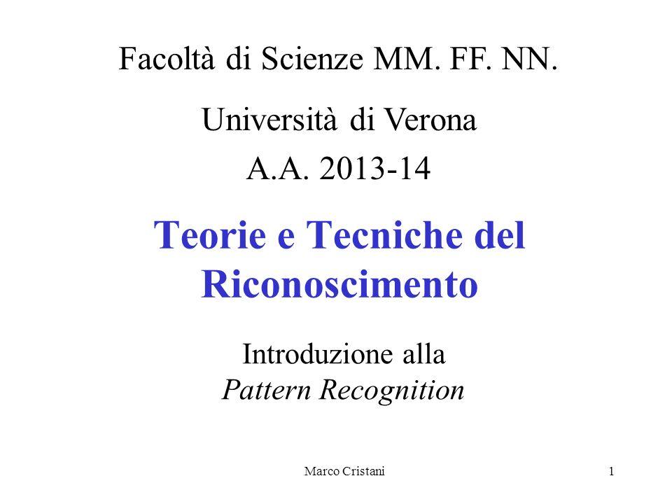 Marco Cristani1 Teorie e Tecniche del Riconoscimento Facoltà di Scienze MM. FF. NN. Università di Verona A.A. 2013-14 Introduzione alla Pattern Recogn