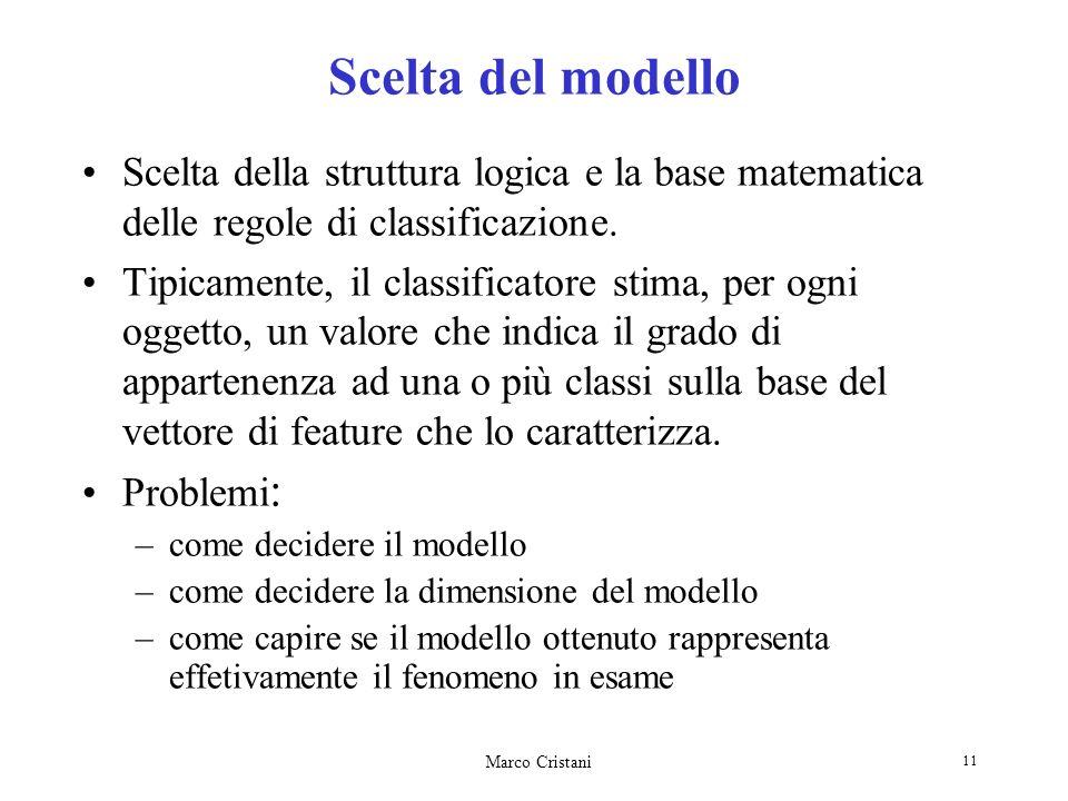 Marco Cristani 11 Scelta del modello Scelta della struttura logica e la base matematica delle regole di classificazione. Tipicamente, il classificator