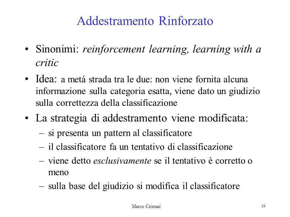 Marco Cristani 19 Addestramento Rinforzato Sinonimi: reinforcement learning, learning with a critic Idea: a metá strada tra le due: non viene fornita