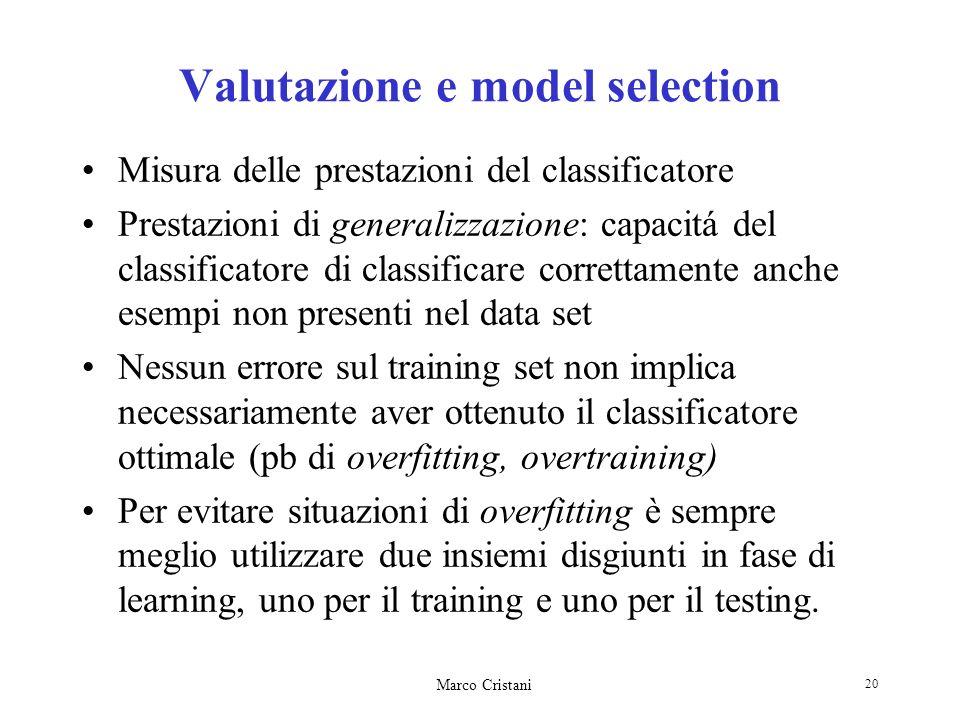 Marco Cristani 20 Valutazione e model selection Misura delle prestazioni del classificatore Prestazioni di generalizzazione: capacitá del classificato
