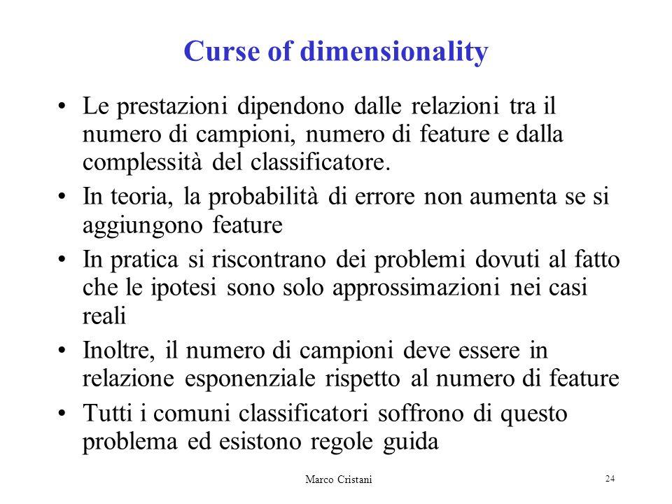 Marco Cristani 24 Curse of dimensionality Le prestazioni dipendono dalle relazioni tra il numero di campioni, numero di feature e dalla complessità de
