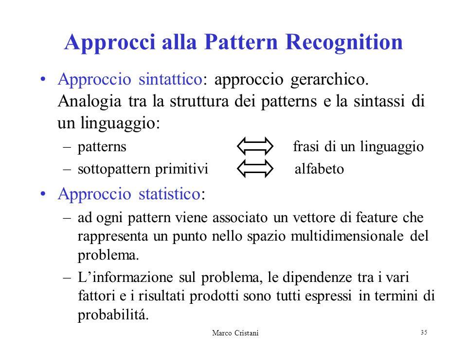 Marco Cristani 35 Approcci alla Pattern Recognition Approccio sintattico: approccio gerarchico. Analogia tra la struttura dei patterns e la sintassi d