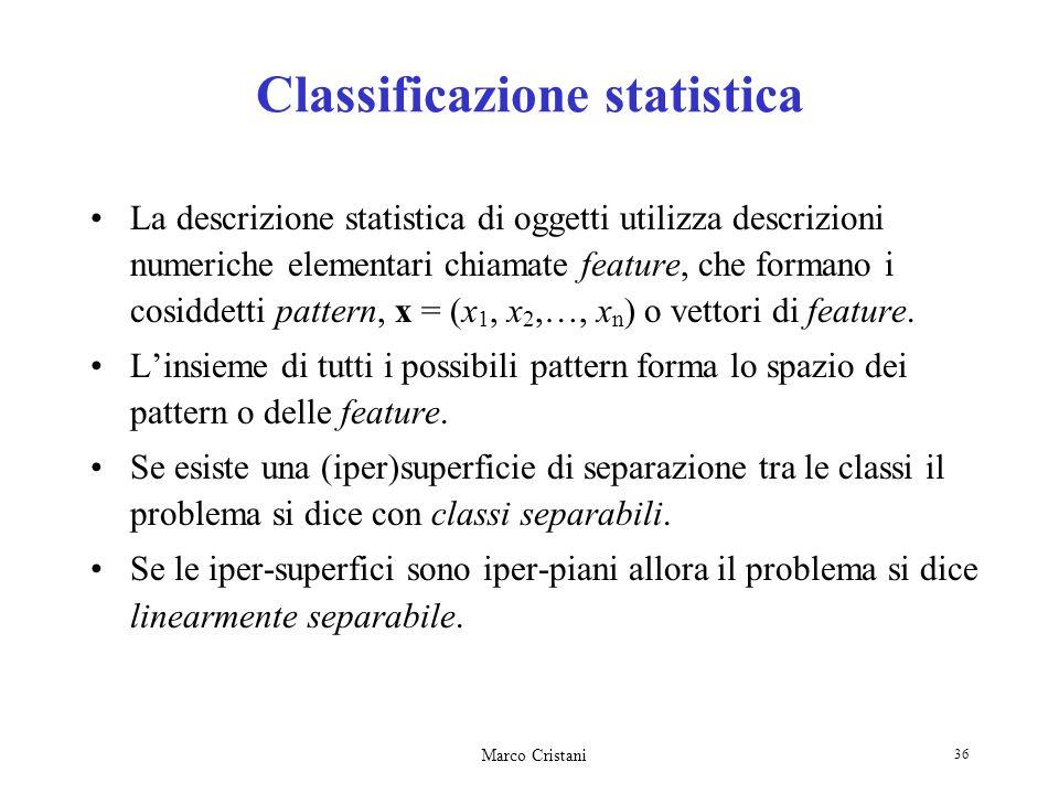Marco Cristani 36 Classificazione statistica La descrizione statistica di oggetti utilizza descrizioni numeriche elementari chiamate feature, che form