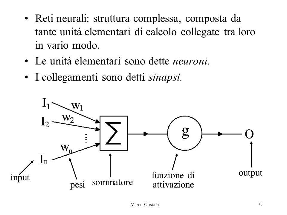 Marco Cristani 43 Reti neurali: struttura complessa, composta da tante unitá elementari di calcolo collegate tra loro in vario modo. Le unitá elementa