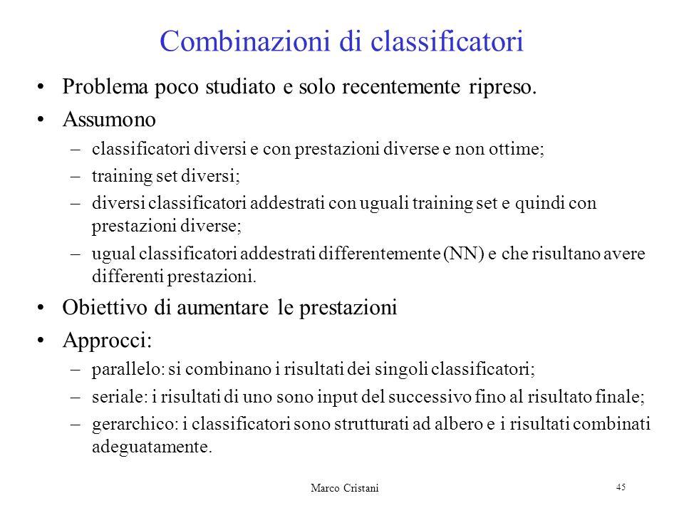 Marco Cristani 45 Combinazioni di classificatori Problema poco studiato e solo recentemente ripreso. Assumono –classificatori diversi e con prestazion