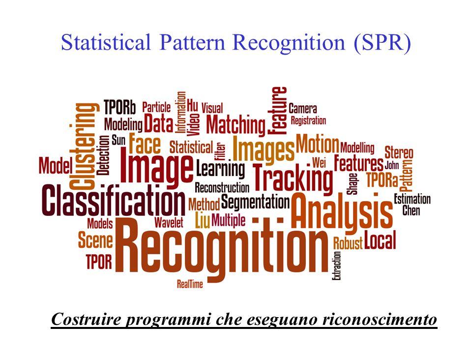 Statistical Pattern Recognition (SPR) Costruire programmi che eseguano riconoscimento