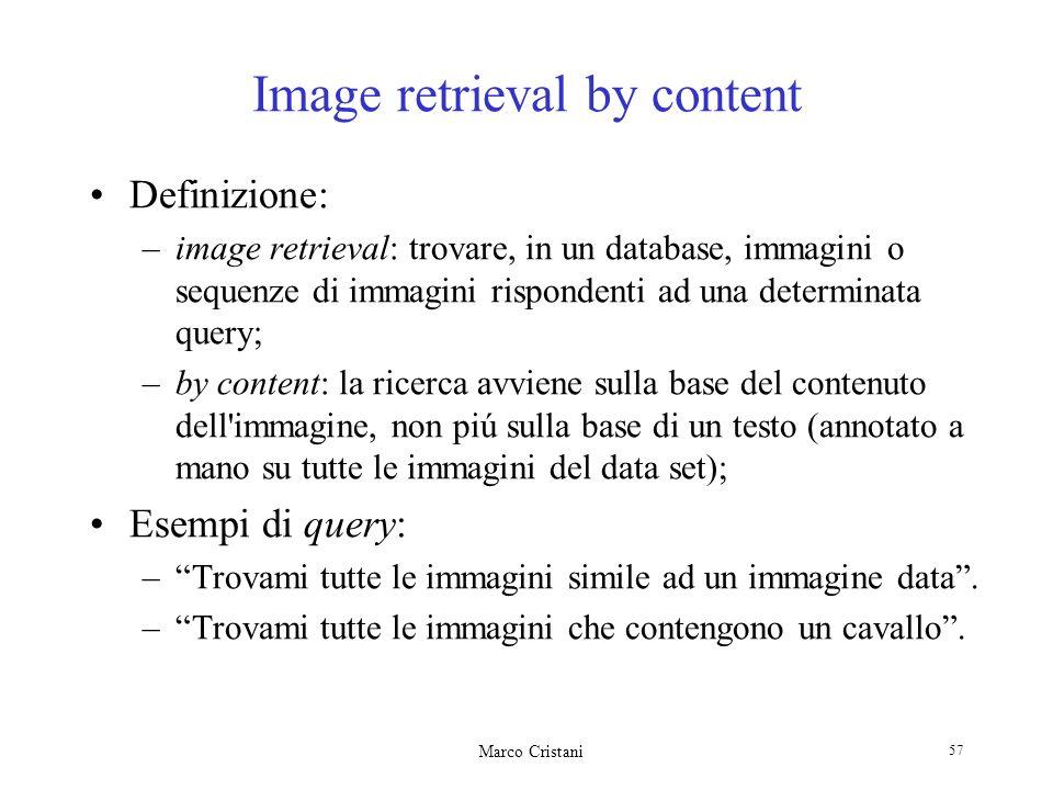 Marco Cristani 57 Image retrieval by content Definizione: –image retrieval: trovare, in un database, immagini o sequenze di immagini rispondenti ad un