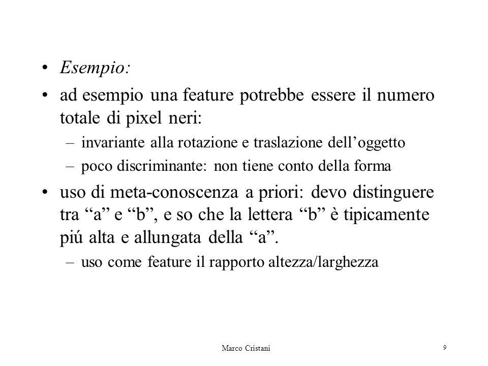 Marco Cristani 9 Esempio: ad esempio una feature potrebbe essere il numero totale di pixel neri: –invariante alla rotazione e traslazione delloggetto