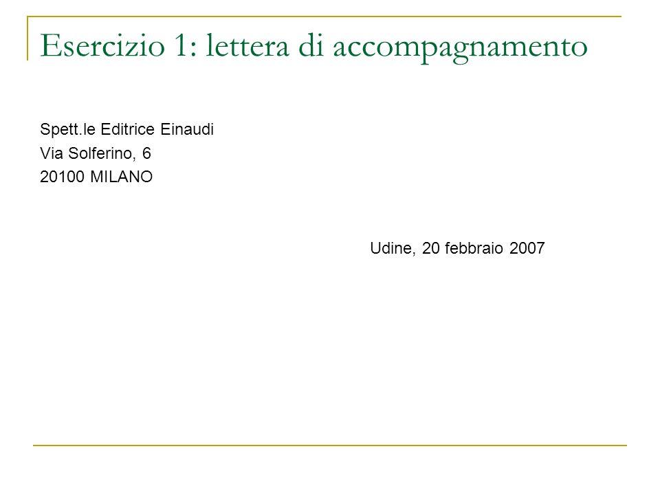 Esercizio 1: lettera di accompagnamento Spett.le Editrice Einaudi Via Solferino, 6 20100 MILANO Udine, 20 febbraio 2007