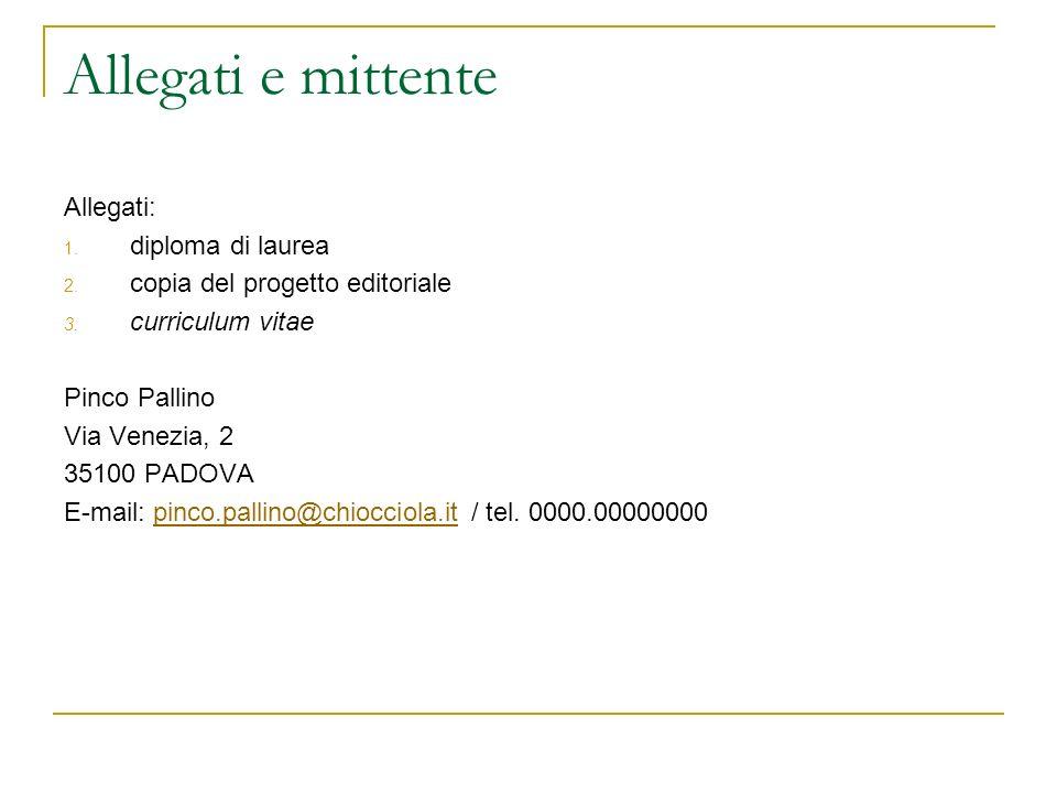 Allegati e mittente Allegati: 1. diploma di laurea 2. copia del progetto editoriale 3. curriculum vitae Pinco Pallino Via Venezia, 2 35100 PADOVA E-ma