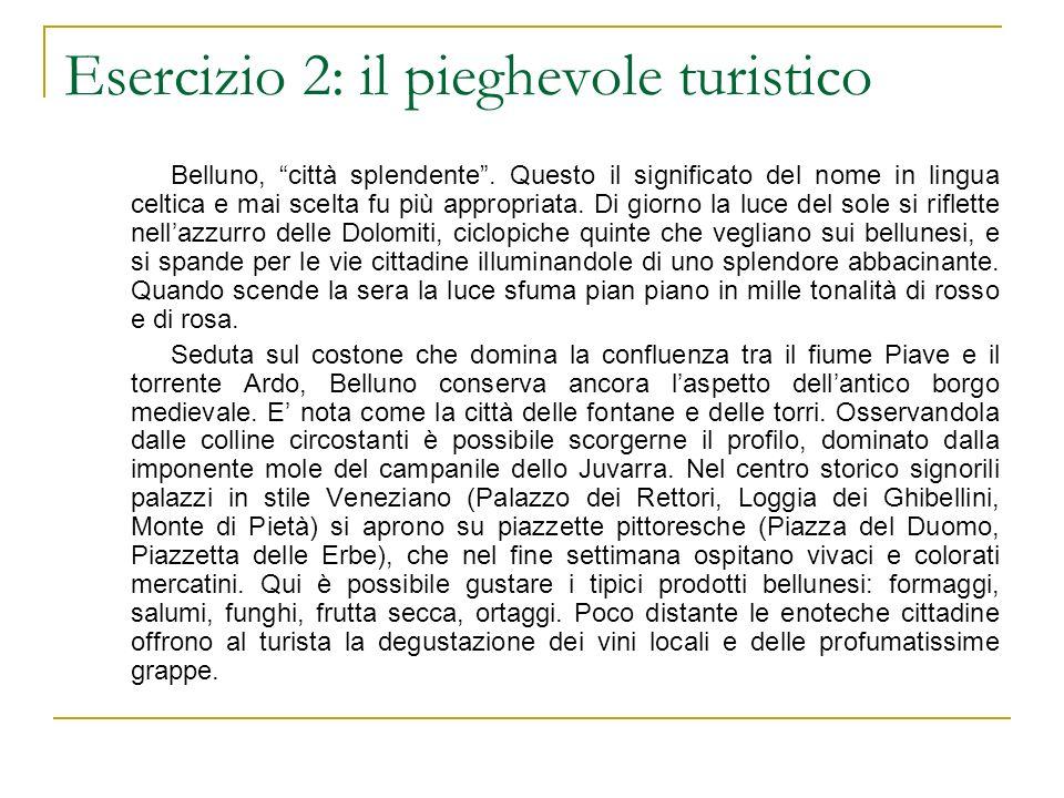 Esercizio 2: il pieghevole turistico Belluno, città splendente. Questo il significato del nome in lingua celtica e mai scelta fu più appropriata. Di g