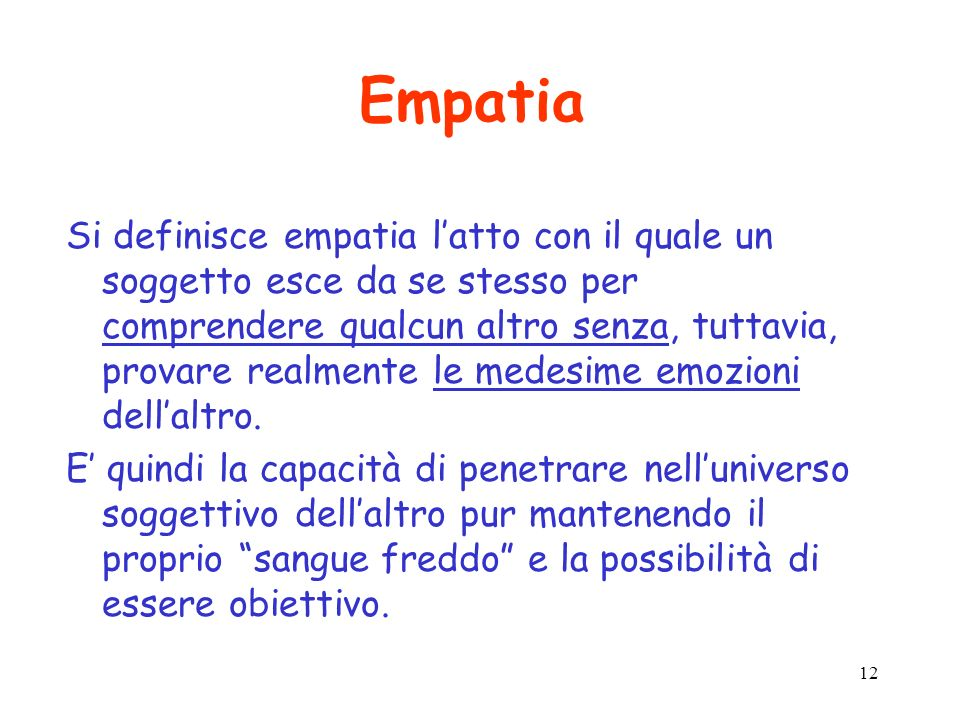 12 Empatia Si definisce empatia latto con il quale un soggetto esce da se stesso per comprendere qualcun altro senza, tuttavia, provare realmente le medesime emozioni dellaltro.