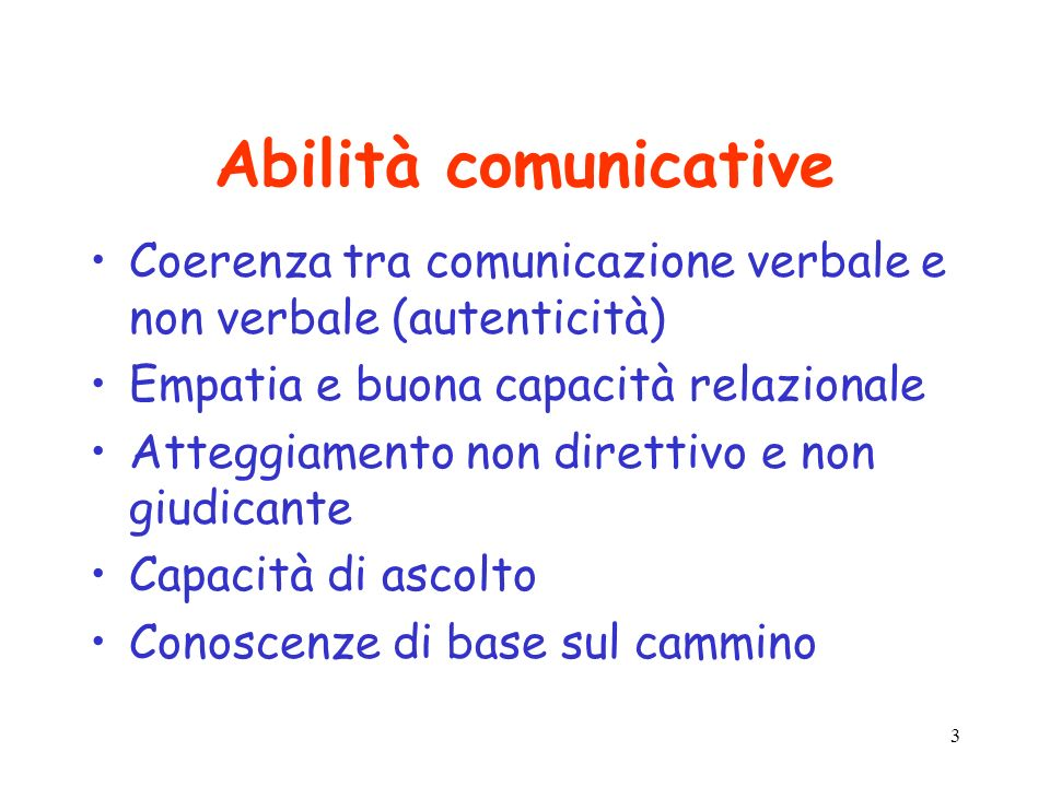3 Abilità comunicative Coerenza tra comunicazione verbale e non verbale (autenticità) Empatia e buona capacità relazionale Atteggiamento non direttivo e non giudicante Capacità di ascolto Conoscenze di base sul cammino