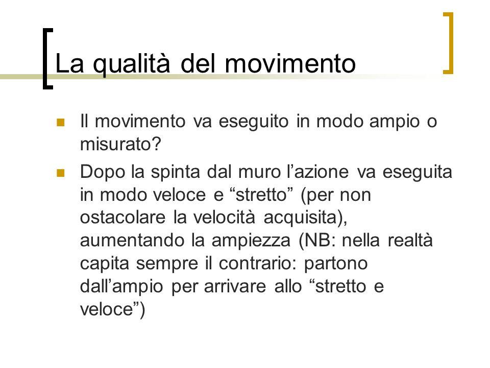 La qualità del movimento Il movimento va eseguito in modo ampio o misurato? Dopo la spinta dal muro lazione va eseguita in modo veloce e stretto (per
