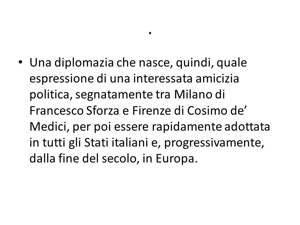 . Una diplomazia che nasce, quindi, quale espressione di una interessata amicizia politica, segnatamente tra Milano di Francesco Sforza e Firenze di C