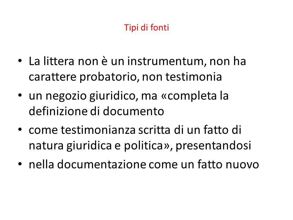 Tipi di fonti La littera non è un instrumentum, non ha carattere probatorio, non testimonia un negozio giuridico, ma «completa la definizione di docum