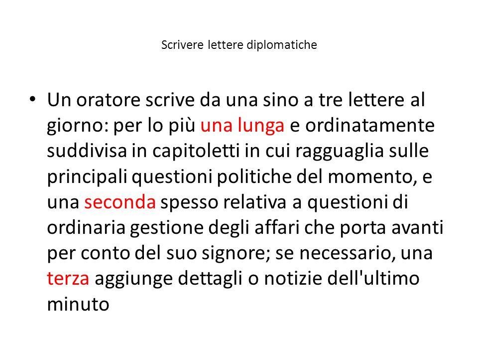 Scrivere lettere diplomatiche Un oratore scrive da una sino a tre lettere al giorno: per lo più una lunga e ordinatamente suddivisa in capitoletti in