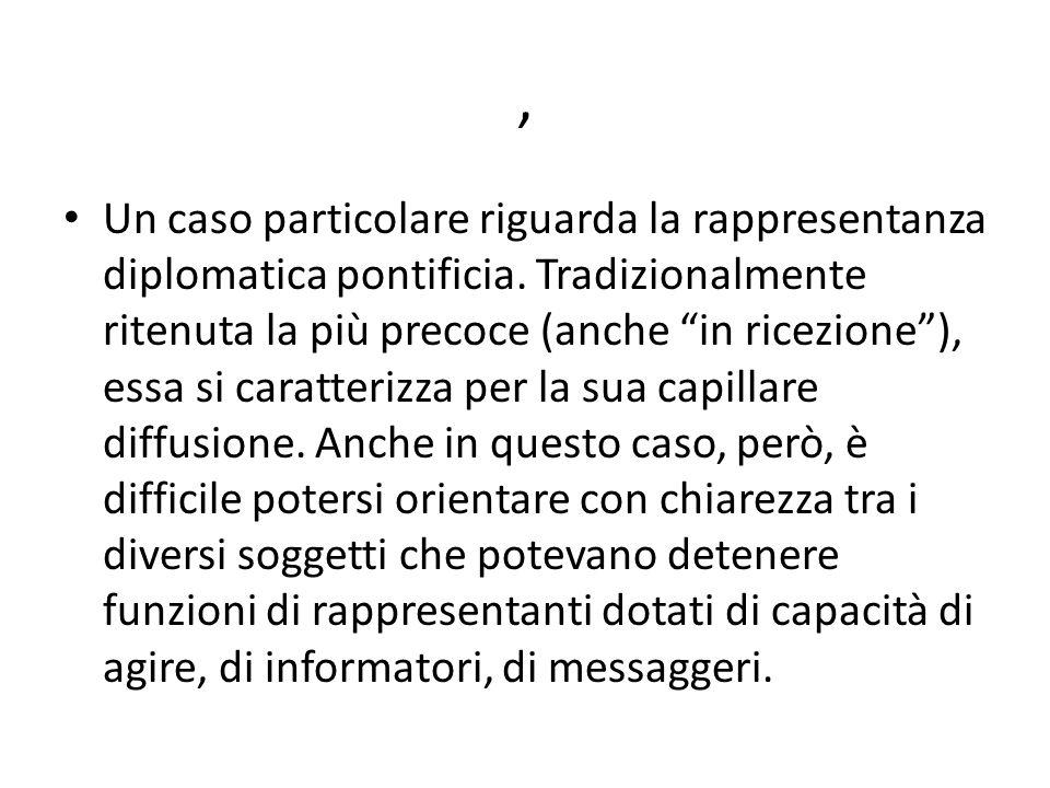 , Un caso particolare riguarda la rappresentanza diplomatica pontificia. Tradizionalmente ritenuta la più precoce (anche in ricezione), essa si caratt