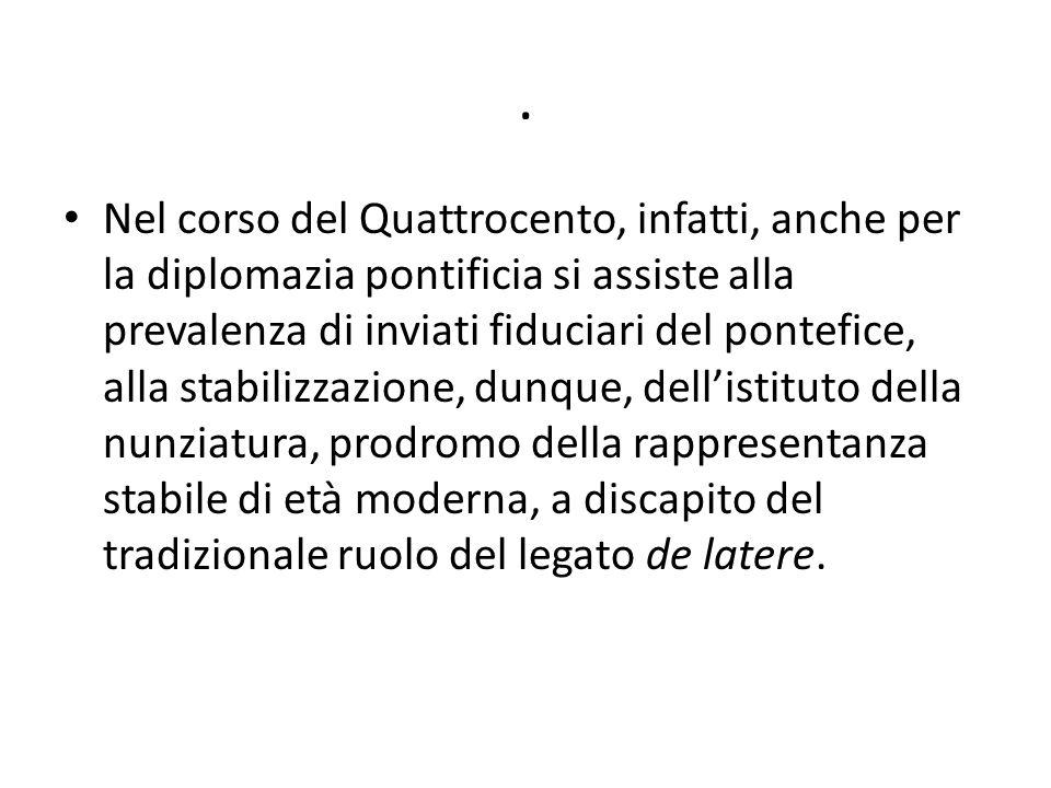 . Nel corso del Quattrocento, infatti, anche per la diplomazia pontificia si assiste alla prevalenza di inviati fiduciari del pontefice, alla stabiliz