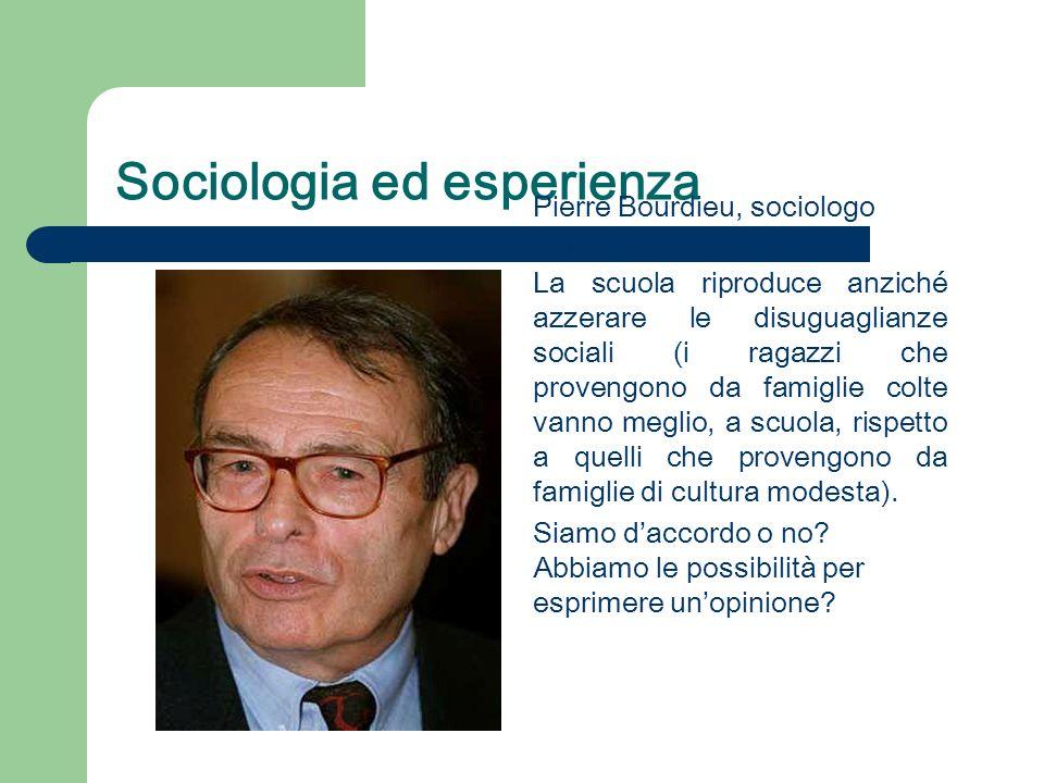 Sociologia ed esperienza Pierre Bourdieu, sociologo francese (1930-2002). La scuola riproduce anziché azzerare le disuguaglianze sociali (i ragazzi ch