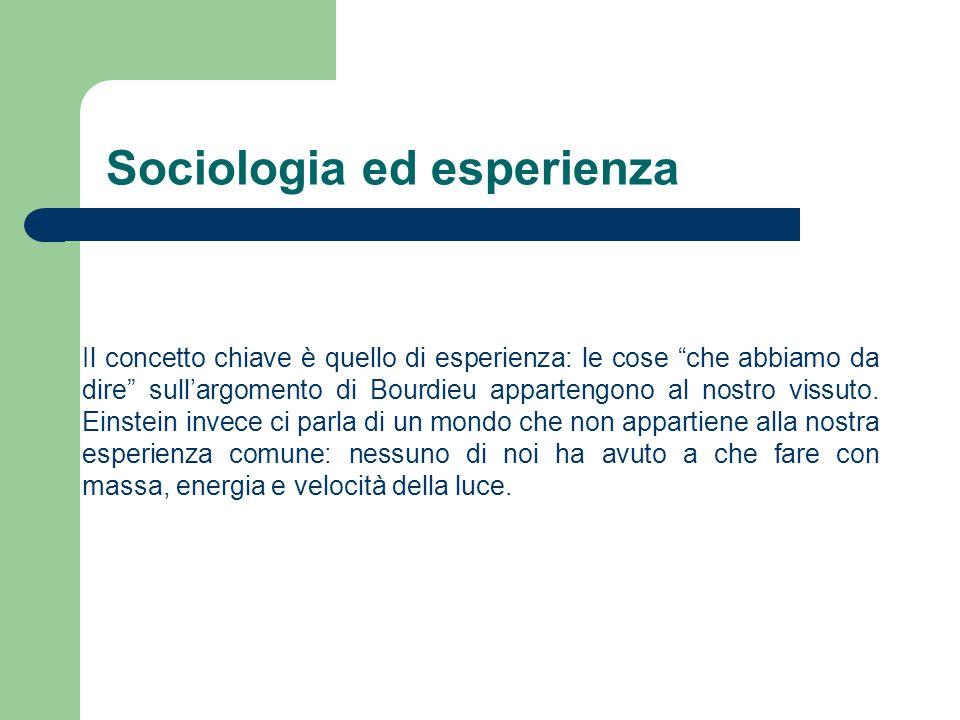 Sociologia ed esperienza Il sociologo studierebbe un mondo che tutti studiano in quanto il vivere aggregato è il tratto caratteristico dellesperienza di tutti.