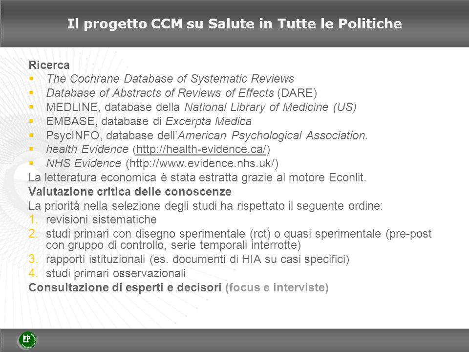 Il progetto CCM su Salute in Tutte le Politiche Ricerca The Cochrane Database of Systematic Reviews Database of Abstracts of Reviews of Effects (DARE) MEDLINE, database della National Library of Medicine (US) EMBASE, database di Excerpta Medica PsycINFO, database dellAmerican Psychological Association.