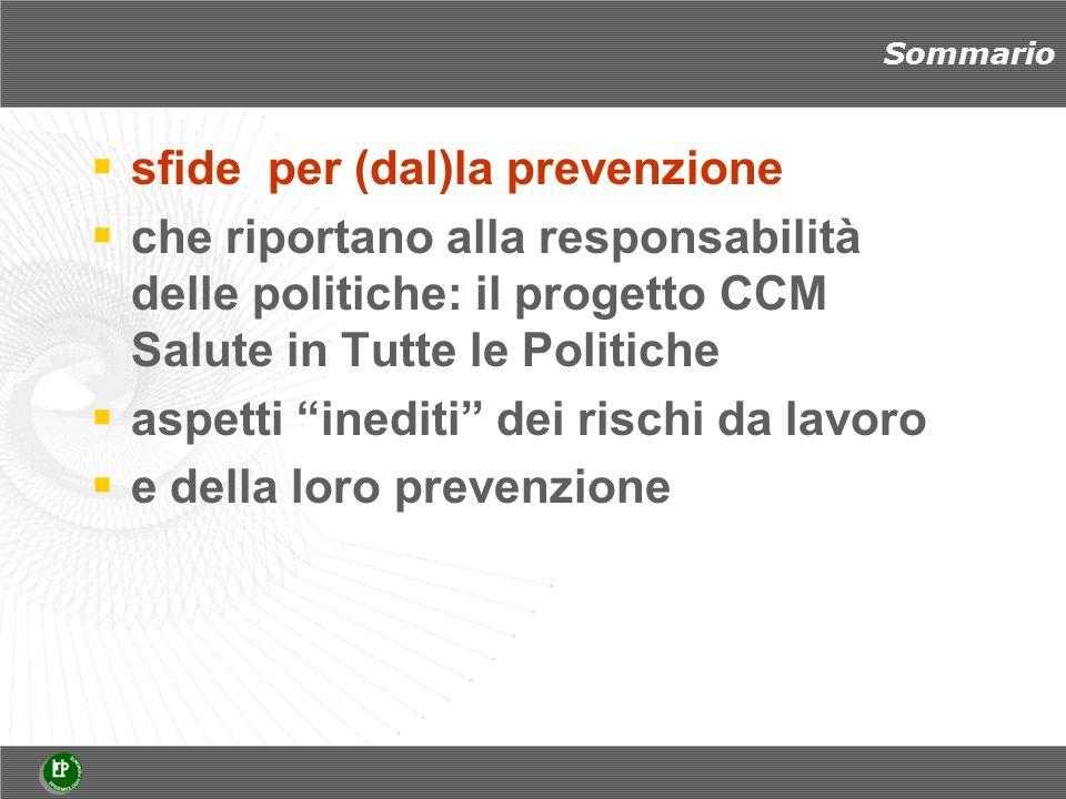 Sommario sfide per (dal)la prevenzione che riportano alla responsabilità delle politiche: il progetto CCM Salute in Tutte le Politiche aspetti inediti dei rischi da lavoro e della loro prevenzione