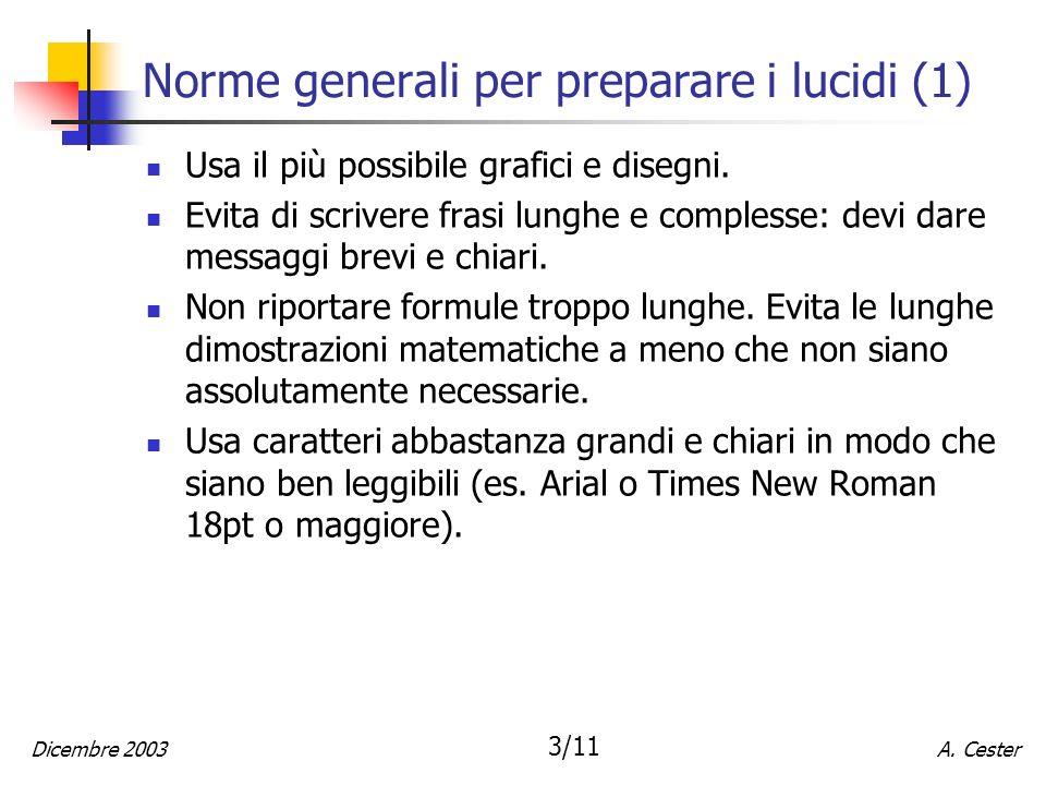 A. CesterDicembre 2003 3/11 Norme generali per preparare i lucidi (1) Usa il più possibile grafici e disegni. Evita di scrivere frasi lunghe e comples