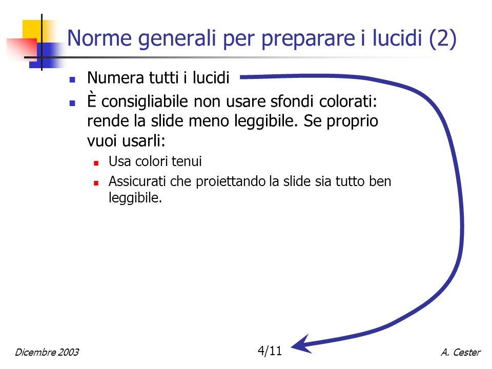 A. CesterDicembre 2003 4/11 Norme generali per preparare i lucidi (2) Numera tutti i lucidi È consigliabile non usare sfondi colorati: rende la slide