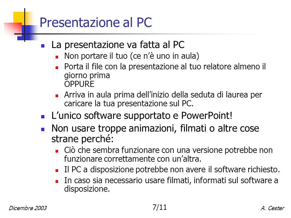 A. CesterDicembre 2003 7/11 Presentazione al PC La presentazione va fatta al PC Non portare il tuo (ce nè uno in aula) Porta il file con la presentazi