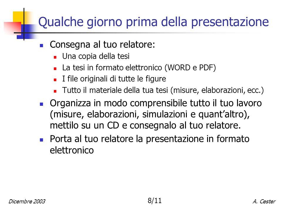 A. CesterDicembre 2003 8/11 Qualche giorno prima della presentazione Consegna al tuo relatore: Una copia della tesi La tesi in formato elettronico (WO