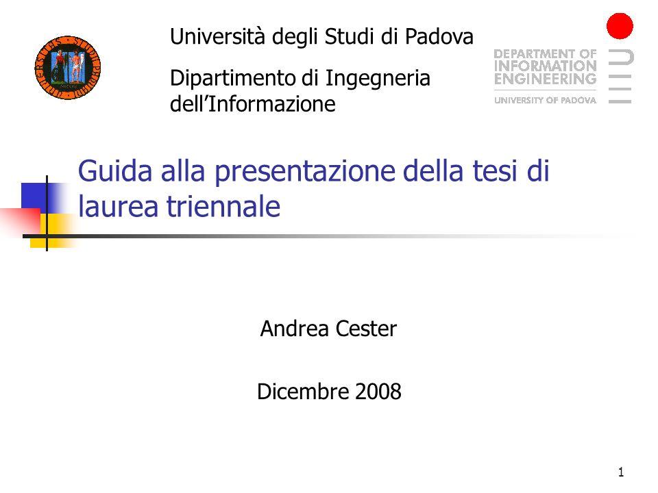 1 Guida alla presentazione della tesi di laurea triennale Andrea Cester Dicembre 2008 Università degli Studi di Padova Dipartimento di Ingegneria dell