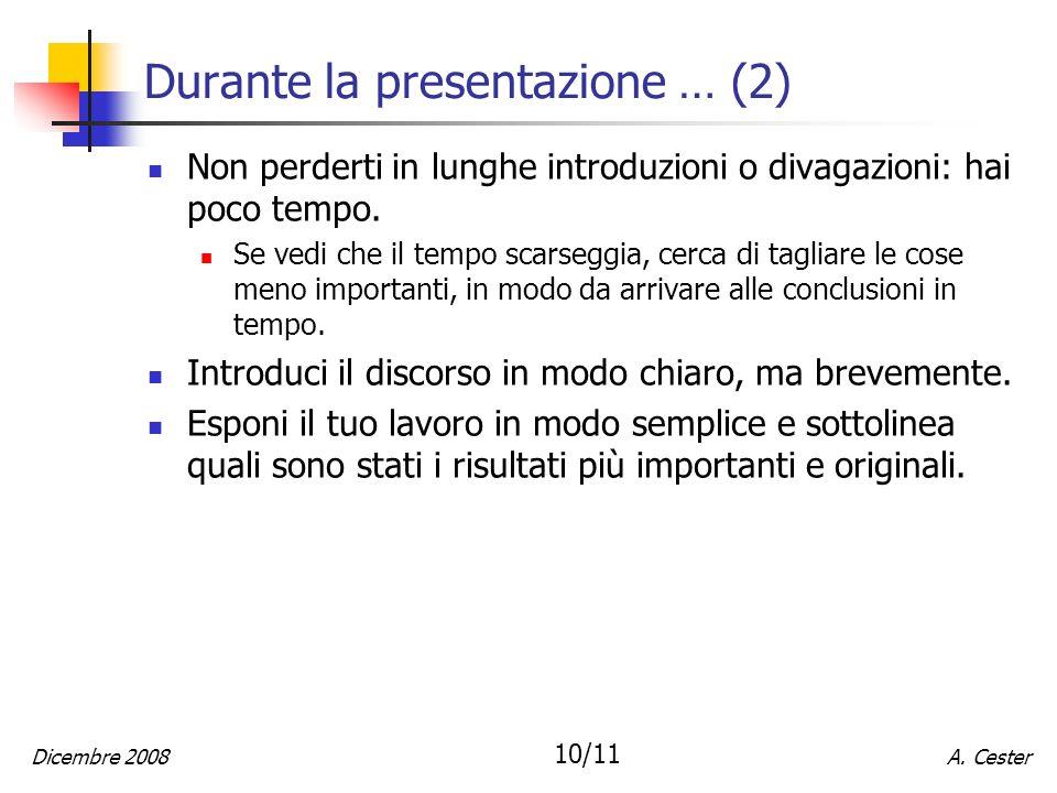 A. CesterDicembre 2008 10/11 Durante la presentazione … (2) Non perderti in lunghe introduzioni o divagazioni: hai poco tempo. Se vedi che il tempo sc