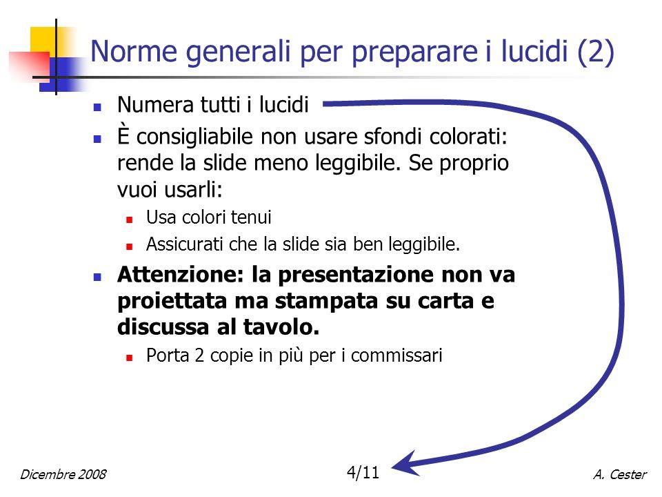 A. CesterDicembre 2008 4/11 Norme generali per preparare i lucidi (2) Numera tutti i lucidi È consigliabile non usare sfondi colorati: rende la slide