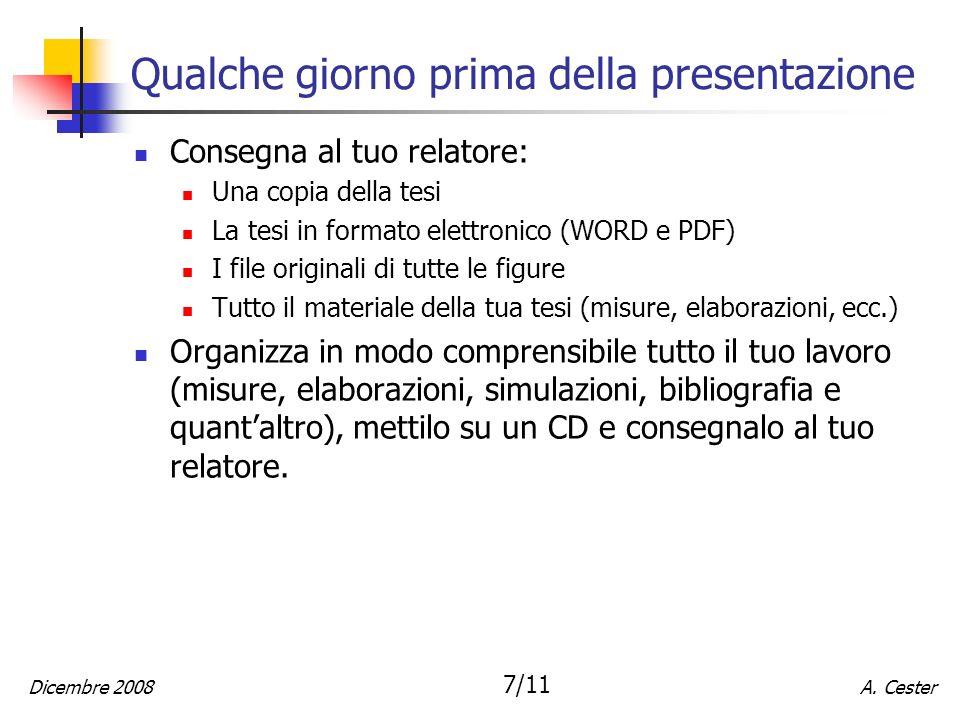 A. CesterDicembre 2008 7/11 Qualche giorno prima della presentazione Consegna al tuo relatore: Una copia della tesi La tesi in formato elettronico (WO