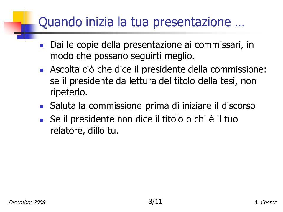 A. CesterDicembre 2008 8/11 Quando inizia la tua presentazione … Dai le copie della presentazione ai commissari, in modo che possano seguirti meglio.