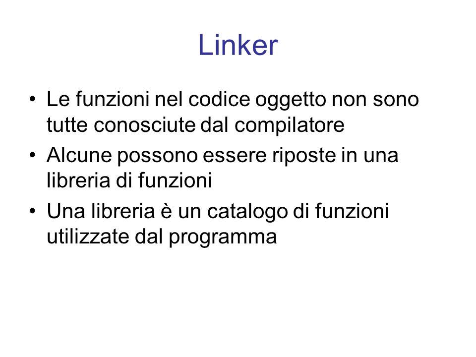 Linker Le funzioni nel codice oggetto non sono tutte conosciute dal compilatore Alcune possono essere riposte in una libreria di funzioni Una libreria