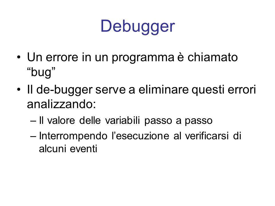 Debugger Un errore in un programma è chiamato bug Il de-bugger serve a eliminare questi errori analizzando: –Il valore delle variabili passo a passo –