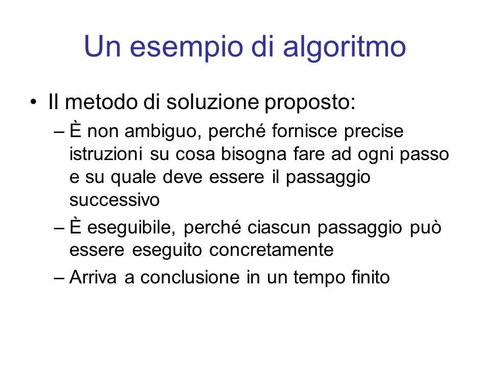 Un esempio di algoritmo Il metodo di soluzione proposto: –È non ambiguo, perché fornisce precise istruzioni su cosa bisogna fare ad ogni passo e su qu