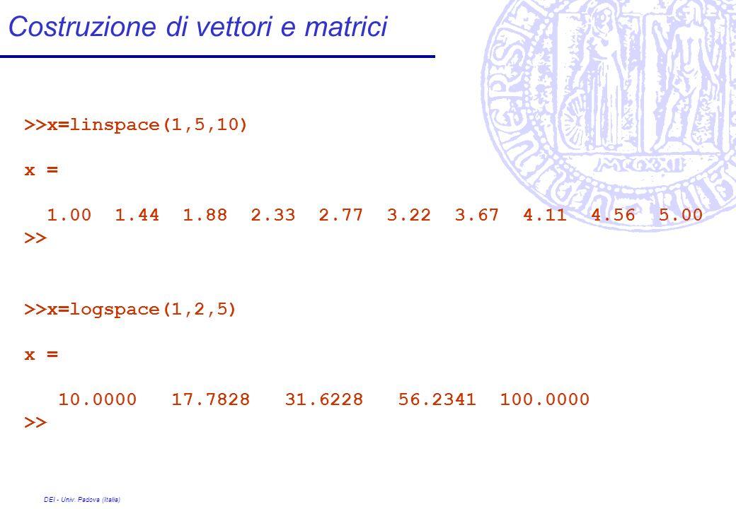 DEI - Univ. Padova (Italia) Costruzione di vettori e matrici >>x=linspace(1,5,10) x = 1.00 1.44 1.88 2.33 2.77 3.22 3.67 4.11 4.56 5.00 >> >>x=logspac