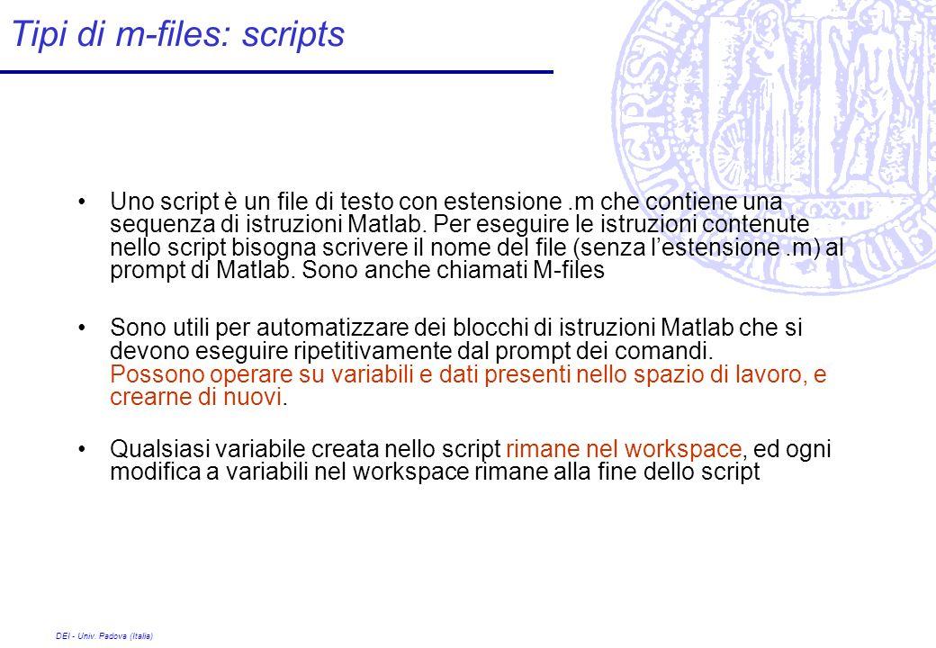 DEI - Univ. Padova (Italia) Tipi di m-files: scripts Uno script è un file di testo con estensione.m che contiene una sequenza di istruzioni Matlab. Pe