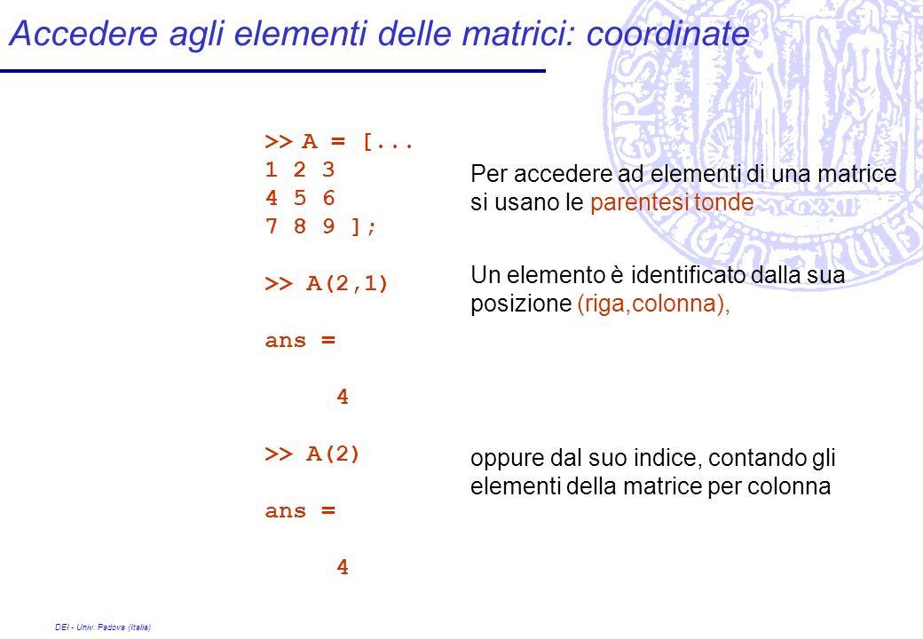DEI - Univ. Padova (Italia) Accedere agli elementi delle matrici: coordinate >> A = [... 1 2 3 4 5 6 7 8 9 ]; >> A(2,1) ans = 4 >> A(2) ans = 4 Per ac