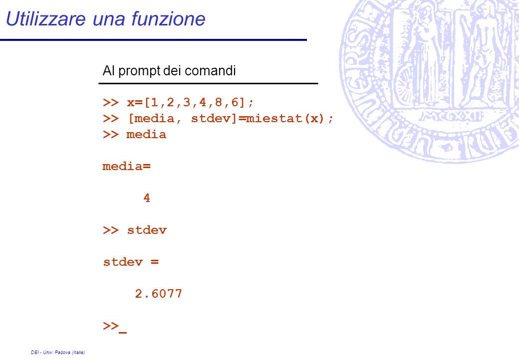 DEI - Univ. Padova (Italia) Utilizzare una funzione Al prompt dei comandi >> x=[1,2,3,4,8,6]; >> [media, stdev]=miestat(x); >> media media= 4 >> stdev