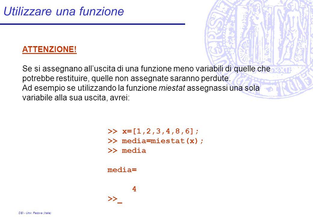 DEI - Univ. Padova (Italia) Utilizzare una funzione >> x=[1,2,3,4,8,6]; >> media=miestat(x); >> media media= 4 >> ATTENZIONE! Se si assegnano alluscit