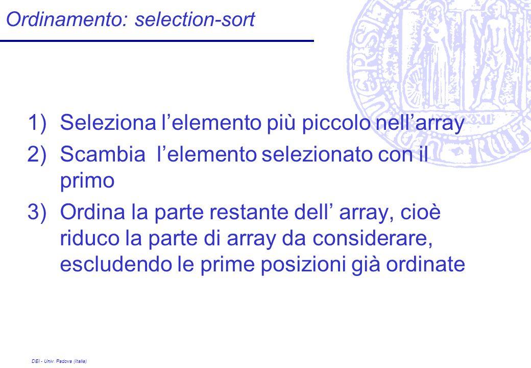DEI - Univ. Padova (Italia) Ordinamento: selection-sort 1)Seleziona lelemento più piccolo nellarray 2)Scambia lelemento selezionato con il primo 3)Ord