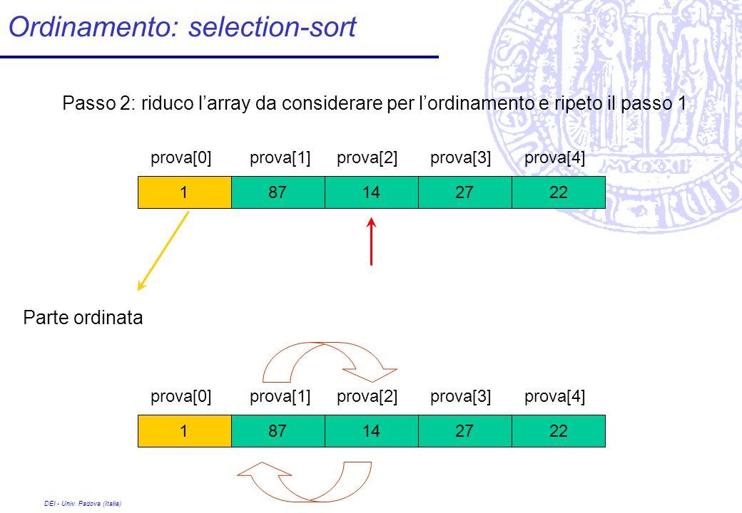 DEI - Univ. Padova (Italia) Ordinamento: selection-sort 27 prova[0] 1422871 prova[1]prova[2]prova[3]prova[4] Passo 2: riduco larray da considerare per