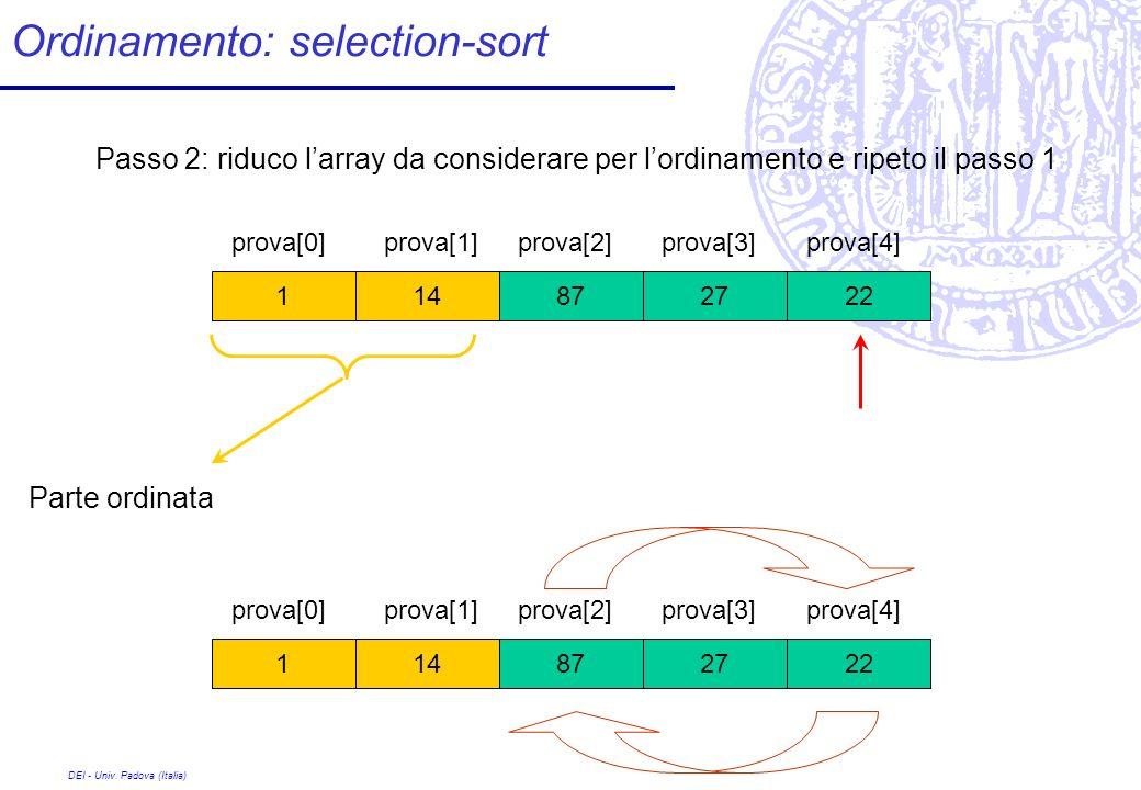 DEI - Univ. Padova (Italia) Ordinamento: selection-sort 27 prova[0] 8722141 prova[1]prova[2]prova[3]prova[4] Passo 2: riduco larray da considerare per
