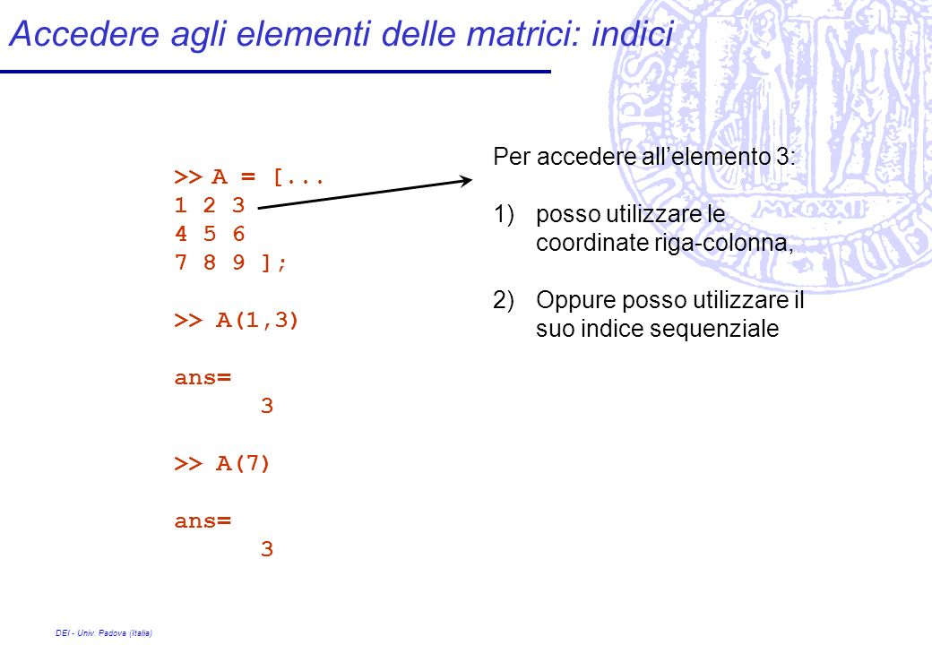 DEI - Univ. Padova (Italia) Accedere agli elementi delle matrici: indici >> A = [... 1 2 3 4 5 6 7 8 9 ]; >> A(1,3) ans= 3 >> A(7) ans= 3 Per accedere