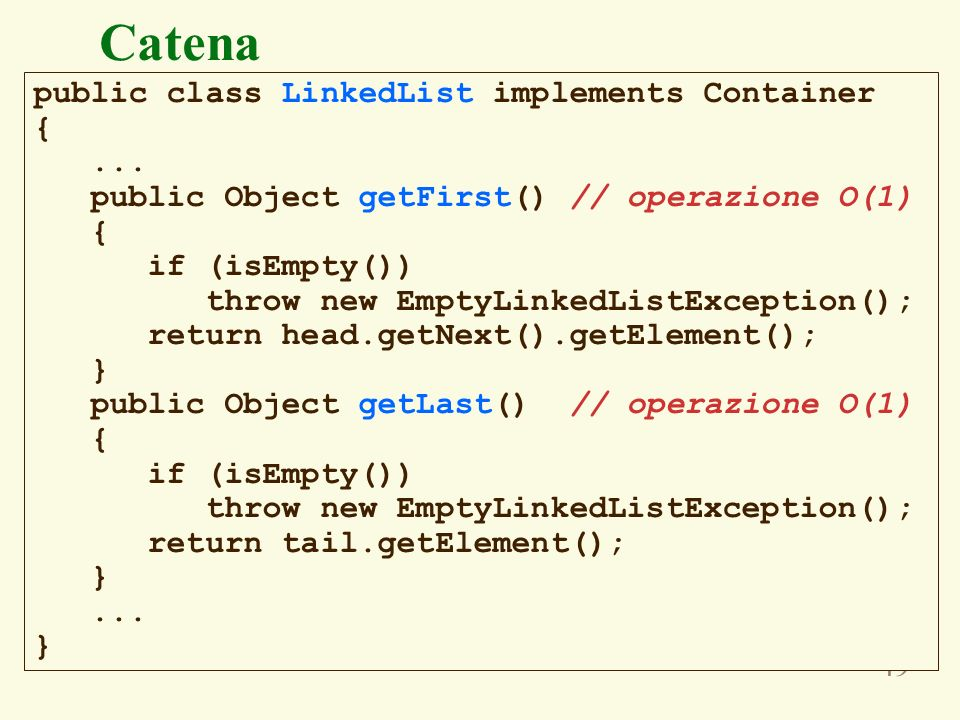 49 public class LinkedList implements Container {... public Object getFirst() // operazione O(1) { if (isEmpty()) throw new EmptyLinkedListException()